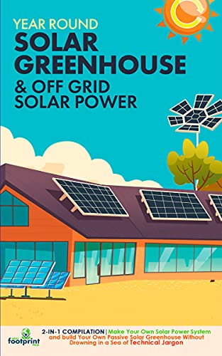 Year Round Solar Greenhouse & Off Grid Solar Power: 2-in-1 Compilation | Make Your Own Solar Power System and build Your Own Passive Solar Greenhouse Without Drowning in a Sea of Technical Jargon by [Small Footprint Press]