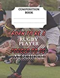 Composition book - Born to be a rugby player, forced to be at school.pdf: Wide Rule, 150 pages, lined paper notebook. Customized Workbook for students, a back to school must.