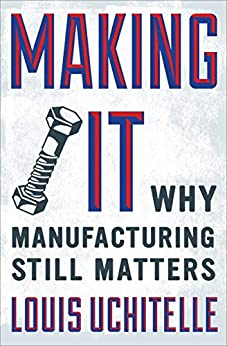 Making It: Why Manufacturing Still Matters by [Louis Uchitelle]