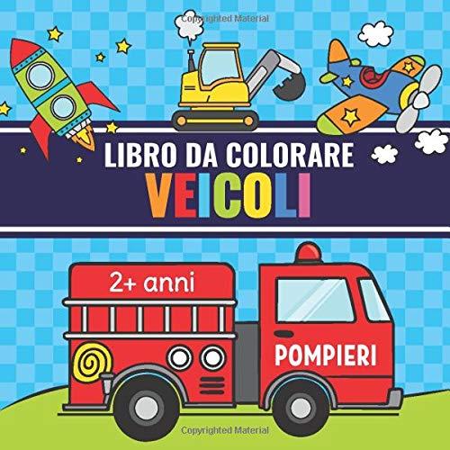 Libro da Colorare Veicoli: Album da Colorare per Bambini dai 2 anni con Trattore, Ruspe, Barca, Camion, Auto della Polizia, Locomotiva e Molti Altri