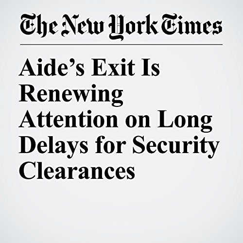 Aide's Exit Is Renewing Attention on Long Delays for Security Clearances copertina