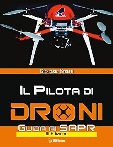 Il pilota di droni. Guida ai Sapr. Aggiornato all'Emendamento 1 (21-12-2015) alla 2° versione del regolamento ENAC: Unico