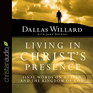 Living in Christ's Presence     Final Words on Heaven and the Kingdom of God              By:                                                                                                                                 Dallas Willard,                                                                                        John Ortberg                               Narrated by:                                                                                                                                 Dallas Willard                      Length: 7 hrs and 5 mins     13 ratings     Overall 4.9