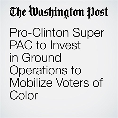Pro-Clinton Super PAC to Invest in Ground Operations to Mobilize Voters of Color  audiobook cover art