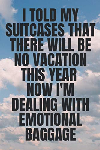 I TOLD MY SUITCASES THAT THERE WILL BE NO VACATION THIS YEAR NOW I'M DEALING WITH EMOTIONAL BAGGAGE: 6x9 blank lined notebook quarantine quote gag ... sisters mum dad perfect gift for christmas