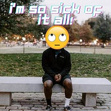 i'm so sick of it all!