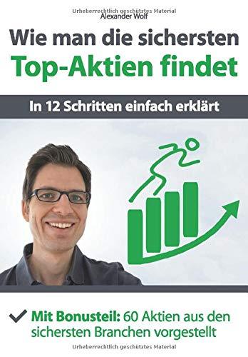 Wie man die sichersten Top-Aktien findet - In 12 Schritten einfach erklärt: Mit Bonusteil: 60 Aktien aus den sichersten Branchen vorgestellt