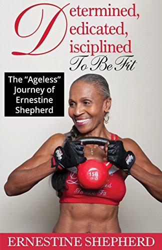 Determined, Dedicated, Disciplined To Be Fit : The 'Ageless' Journey of Ernestine Shepherd