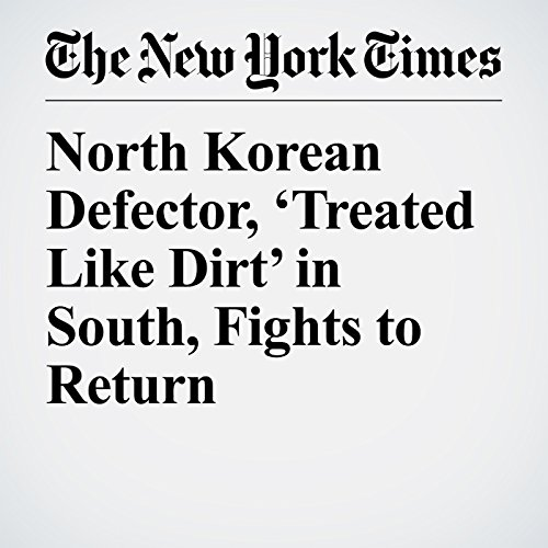 North Korean Defector, 'Treated Like Dirt' in South, Fights to Return   Choe Sang Hun