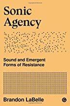Sonic Agency: Sound and Emergent Forms of Resistance (Goldsmiths Press / Sonics Series)