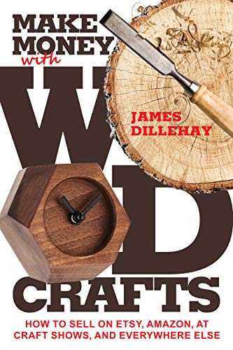 Make Money with Wood Crafts: How to Sell on Etsy, Amazon, at Craft Shows, to Interior Designers and Everywhere Else, and How to Get Top Dollars for Your Wood Projects by [James Dillehay]