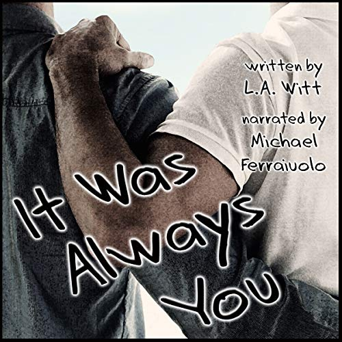 It Was Always You                   By:                                                                                                                                 L. A. Witt                               Narrated by:                                                                                                                                 Michael Ferraiuolo                      Length: 5 hrs and 41 mins     1 rating     Overall 4.0