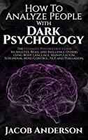 How to Analyze People with Dark Psychology: Improve Your Life with Secret Persuasion Techniques Learn How to Read, Analyze, And Influence People Through Manipulation and Mind Control