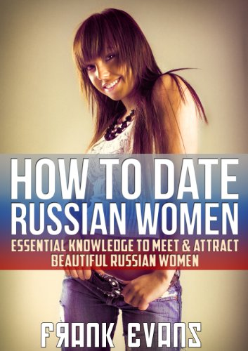 How To Date Russian Women - Essential Knowledge to Meet & Attract Beautiful Russian Women (English Edition)