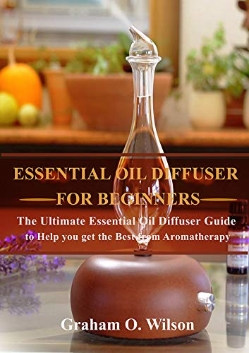 Essential Oil Diffusers: The Complete Guide to Help you Get the Most out of your Essential Oil Diffuser (English Edition)