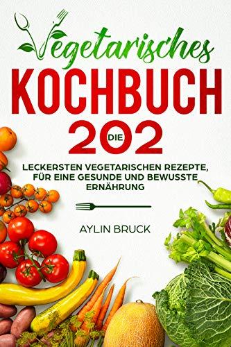 Vegetarisches Kochbuch: Die 202 leckersten vegetarischen Rezepte, für eine gesunde und bewusste Ernährung.