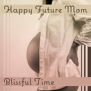 Happy Future Mom: Blissful Time – Soothing Music for Calm Pregnancy, Meditation for Mothers, Positive Vibrations