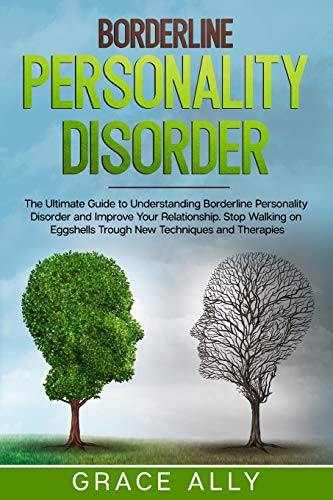 Borderline Personality Disorder: The Ultimate Guide to Understanding Borderline Personality Disorder and Improve Your Relationship. Stop Walking on Eggshells Trough New Techniques and Therapies