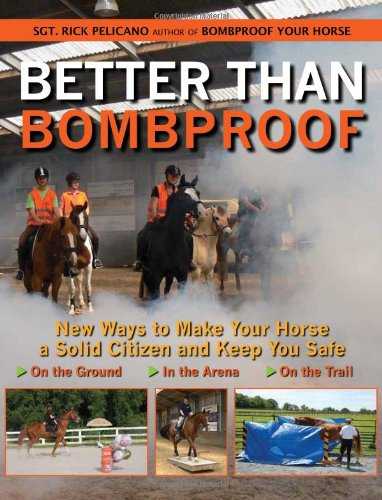 Better Than Bombproof: New Ways to Make Your Horse a Solid Citizen and Keep You Safe on the Ground, in the Arena and on the Trail