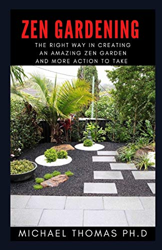 ZEN GARDENING: The Right Way In Creating An Amazing Zen Garden And More Action To Take