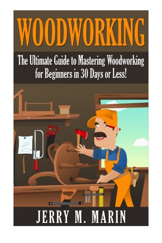 Woodworking: The Ultimate Guide to Mastering Woodworking for Beginners in 30 Days or Less! (Woodworking - Woodworking for Beginners - Woodworking Plans - Woodworking Projects - DIY Woodworking)