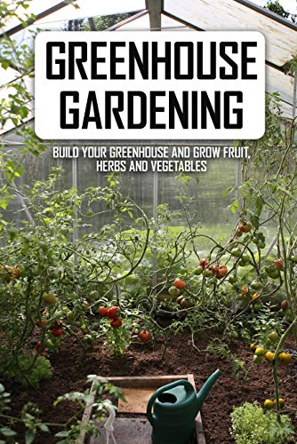 Greenhouse Gardening: Build Your...