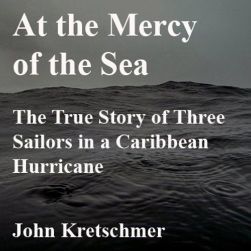 At the Mercy of the Sea     The True Story of Three Sailors in a Caribbean Hurricane              By:                                                                                                                                 John Kretschmer                               Narrated by:                                                                                                                                 Patrick Conn                      Length: 7 hrs and 3 mins     128 ratings     Overall 4.2