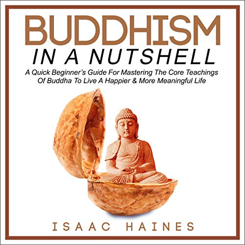 Buddhism in a Nutshell: A Quick Beginner's Guide for Mastering the Core Teachings of Buddha to Live a Happier & More Meaningful Life