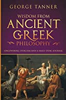 Wisdom from Ancient Greek Philosophy: Uncovering Stoicism and a Daily Stoic Journal: A Collection of Stoicism and Greek Philosophy (Stoicism and Daily Stoic)