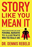 Story Like You Mean It: How to Build and Use Your Personal Narrative to Illustrate Who You Really Are
