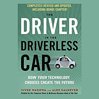 The Driver in the Driverless Car     How Your Technology Choices Create the Future              Written by:                                                                                                                                 Vivek Wadhwa,                                                                                        Alex Salkever                               Narrated by:                                                                                                                                 James Gillies                      Length: 5 hrs and 58 mins     Not rated yet     Overall 0.0