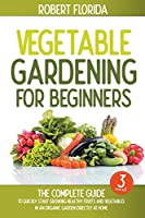 Vegetable Gardening For Beginners: 3 BOOKS IN 1: The Complete Guide To Quickly Start Growing Healthy Fruits And Vegetables In An Organic Garden Directly At Home