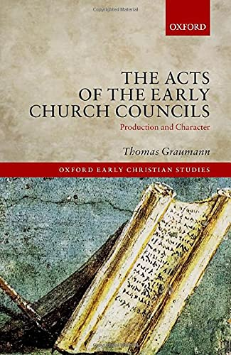The Acts of Early Church Councils Acts: Production and Character (Oxford Early Christian Studies)