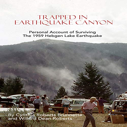 Trapped in Earthquake Canyon: Personal Account of Surviving the 1959 Hebgen Lake Earthquake Audiobook By Cynthia Roberts Brunnette,                                                                                        Williard Dean Roberts cover art