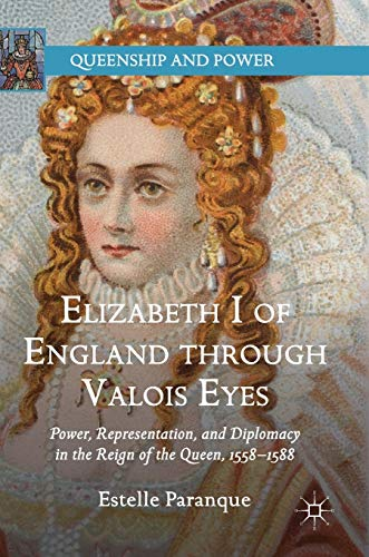 Elizabeth I of England through Valois Eyes: Power, Representation, and Diplomacy in the Reign of the Queen, 1558–1588 (Queenship and Power)