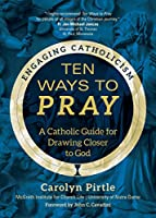 Ten Ways to Pray: A Catholic Guide for Drawing Closer to God (Engaging Catholicism)