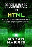 PROGRAMMARE IN HTML: La guida di programmazione web step by step per principianti...