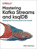 Mastering Kafka Streams and ksqlDB: Building Real-Time Data Systems by Example Front Cover