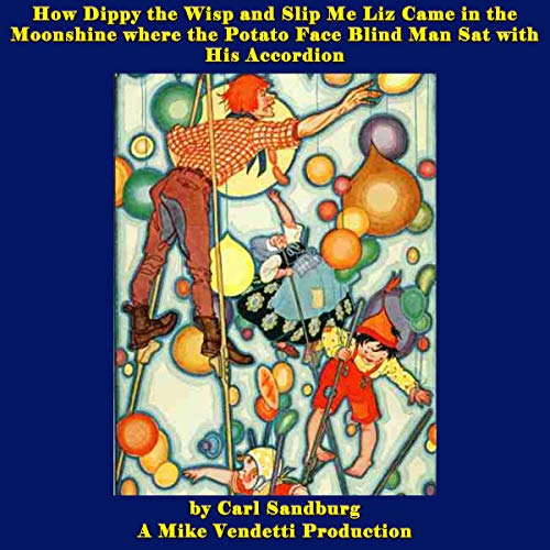 How Dippy the Wisp and Slip Me Liz Came in the Moonshine Where the Potato Face Blind Man Sat with His Accordion Audiobook By Carl Sandburg cover art