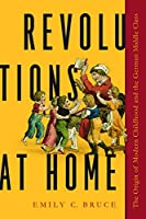 Revolutions at Home: The Origin of Modern Childhood and the German Middle Class (Childhoods: Interdisciplinary Perspectives on Children and Youth)