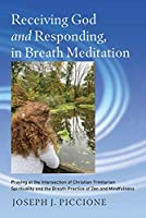 Receiving God and Responding, in Breath Meditation: Praying at the Intersection of Christian Trinitarian Spirituality and the Breath Practice of Zen and Mindfulness