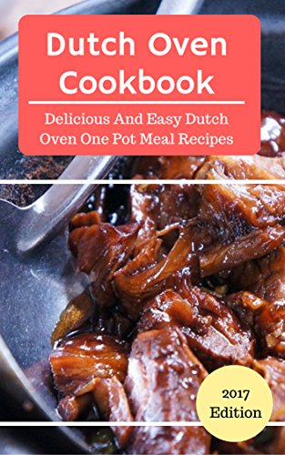 Dutch Oven Cookbook: Delicious And Easy Dutch Oven One Pot Recipes (Dutch Oven Cooking Book 1) (English Edition)