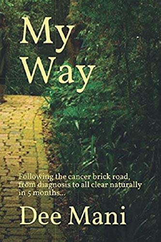 My Way: Following the cancer brick road, from diagnosis to all clear naturally in 5 months...