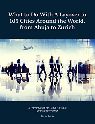 What to do with a Layover in 105 Cities around the World, from Abuja to Zurich : A travel guide for road warriors by a road warrior (English Edition)