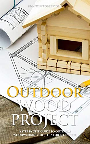 OUTDOOR WOOD PROJECTS: A Step By Step Guide To Outdoor Woodworking Projects For Beginners. (English Edition)