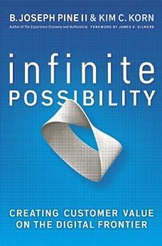 Infinite Possibility: Creating Customer Value on the Digital Frontier by [B. Joseph Pine II, Kim C. Korn]