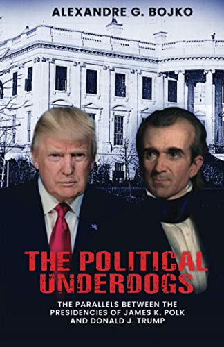 Compare Textbook Prices for The Political Underdogs: The Parallels Between the Presidencies of James K. Polk and Donald J. Trump  ISBN 9781735899695 by Bojko, Alexandre  G.