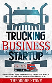 Trucking Business Startup 2021-2022: Build a Long-Term, Highly Profitable Trucking Company From Scratch in Just 30 Days Using Up-to-Date Expert Business Success Secrets