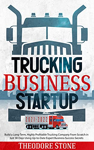 Trucking Business Startup 2021-2022: Build a Long-Term, Highly Profitable Trucking Company From Scratch in Just 30 Days Using Up-to-Date Expert Business Success Secrets by [Theodore Stone]