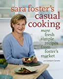 Sara Foster's Casual Cooking: More Fresh Simple Recipes from Foster's Market: A Cookbook